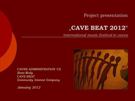 "Project presentation "" CAVE BEAT 2012 "" international music festival in caves CAVES ADMINISTRATION CZ S tate B ody CAVE BEAT C ommunity I nterest C ompany."