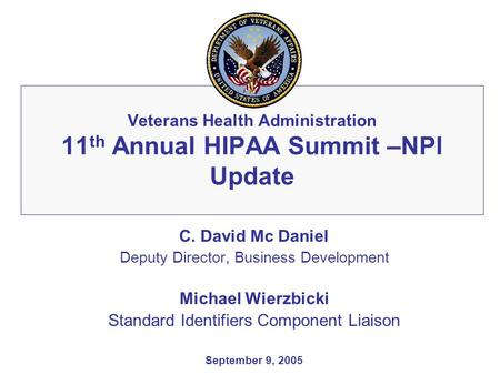 Veterans Health Administration 11 th Annual HIPAA Summit –NPI Update C. David Mc Daniel Deputy Director, Business Development Michael Wierzbicki Standard.