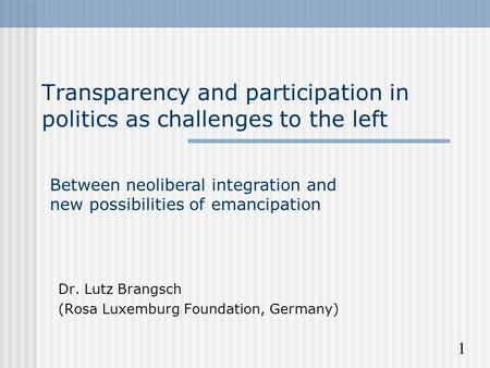 1 Transparency and participation in politics as challenges to the left Dr. Lutz Brangsch (Rosa Luxemburg Foundation, Germany) Between neoliberal integration.