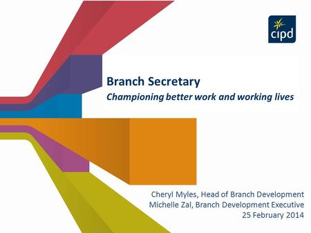Branch Secretary Championing better work and working lives Cheryl Myles, Head of Branch Development Michelle Zal, Branch Development Executive 25 February.