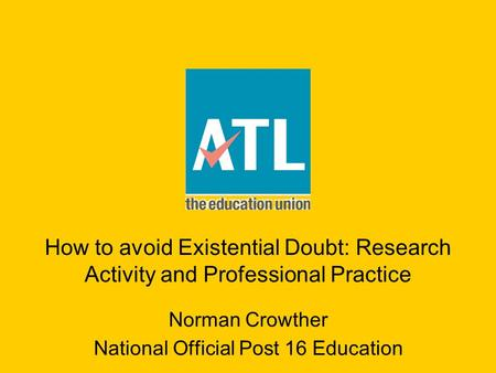 How to avoid Existential Doubt: Research Activity and Professional Practice Norman Crowther National Official Post 16 Education.