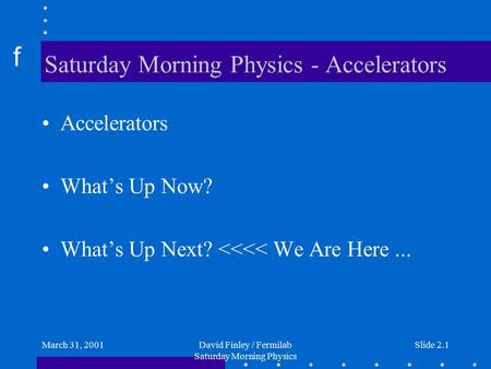 F March 31, 2001David Finley / Fermilab Saturday Morning Physics Slide 2.1 Saturday Morning Physics - Accelerators Accelerators What's Up Now? What's Up.