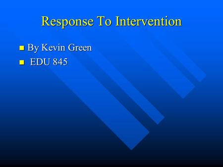 Response To Intervention By Kevin Green By Kevin Green EDU 845 EDU 845.