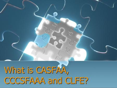 What is CASFAA, CCCSFAAA and CLFE?. Who We Are California Association of Student Financial Aid Administrators (CASFAA) California Community Colleges Student.