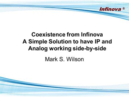 Infinova ® Company Confidential Do Not Distribute Coexistence from Infinova A Simple Solution to have IP and Analog working side-by-side Mark S. Wilson.