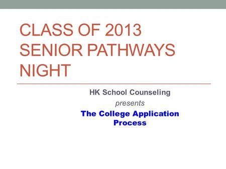 CLASS OF 2013 SENIOR PATHWAYS NIGHT HK School Counseling presents The College Application Process.