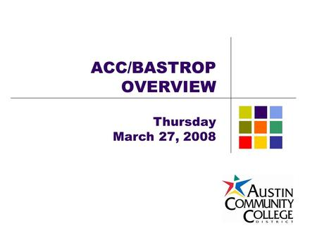 ACC/BASTROP OVERVIEW Thursday March 27, 2008. ACC/Bastrop Overview Agenda ACC District Service Area Community Colleges Different from 4-Year Institutions.