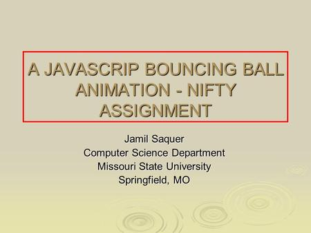 A JAVASCRIP BOUNCING BALL ANIMATION - NIFTY ASSIGNMENT Jamil Saquer Computer Science Department Missouri State University Springfield, MO.
