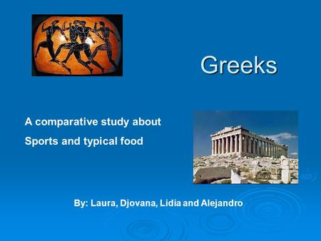 Greeks A comparative study about Sports and typical food By: Laura, Djovana, Lidia and Alejandro.