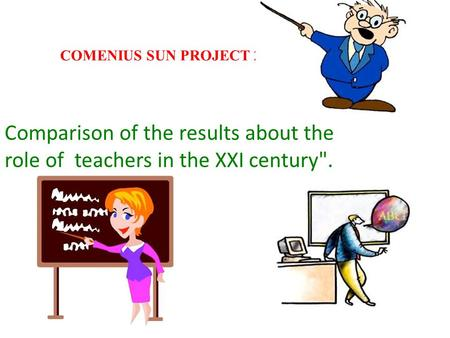 COMENIUS SUN PROJECT 2011/2013 Comparison of the results about the role of teachers in the XXI century.