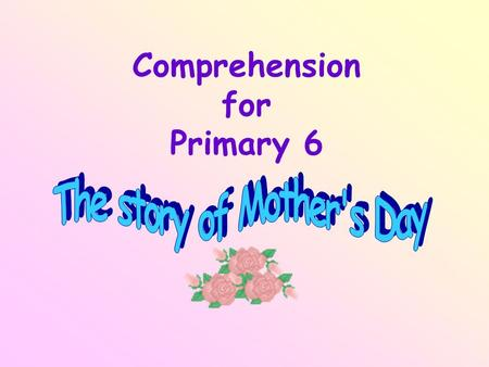 Comprehension for Primary 6. Read the story of Mother's Day carefully and then fill in the blank with a suitable word. Nowadays, we celebrate Mother's.