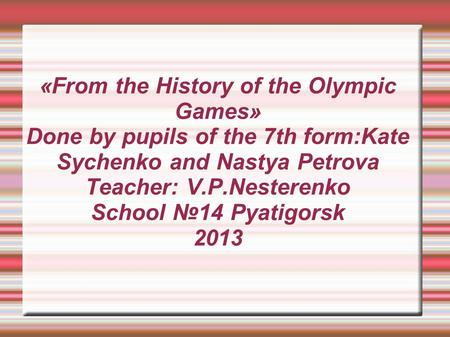 «From the History of the Olympic Games» Done by pupils of the 7th form:Kate Sychenko and Nastya Petrova Teacher: V.P.Nesterenko School №14 Pyatigorsk 2013.