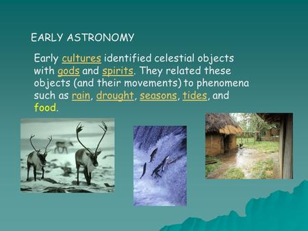 EARLY ASTRONOMY Early cultures identified celestial objects with gods and spirits. They related these objects (and their movements) to phenomena such as.