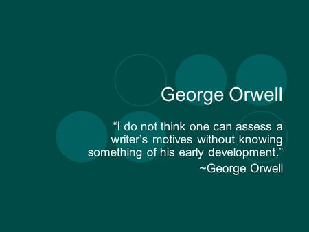 "George Orwell ""I do not think one can assess a writer's motives without knowing something of his early development."" ~George Orwell."