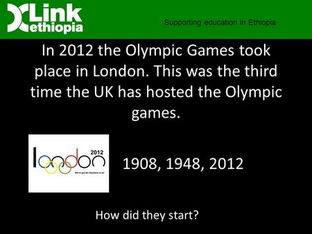In 2012 the Olympic Games took place in London. This was the third time the UK has hosted the Olympic games. Supporting education in Ethiopia How did they.