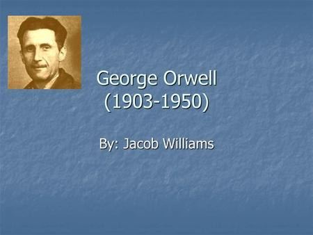 George Orwell (1903-1950) By: Jacob Williams. Early Years George was born as Eric Arthur Blair on June 25, 1903. Orwell was the son of a servant in Eastern.