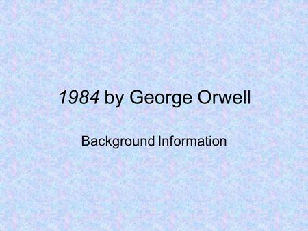 "1984 by George Orwell Background Information. The Setting London, England—aka ""Airstrip One"" The year 1984 (but really just sometime in the future) Government—totalitarian."