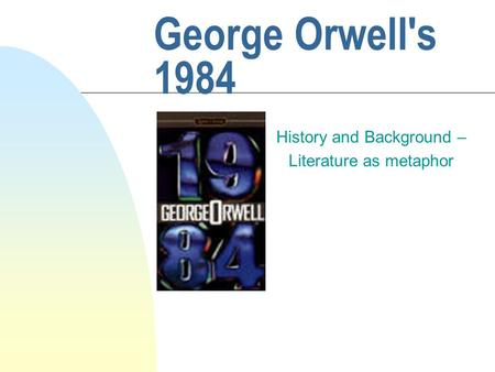 George Orwell's 1984 History and Background – Literature as metaphor.
