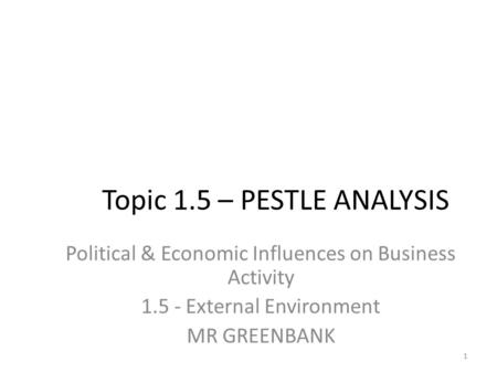 Topic 1.5 – PESTLE ANALYSIS Political & Economic Influences on Business Activity 1.5 - External Environment MR GREENBANK 1.