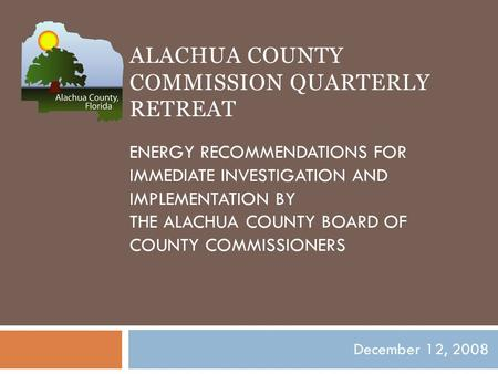 ALACHUA COUNTY COMMISSION QUARTERLY RETREAT ENERGY RECOMMENDATIONS FOR IMMEDIATE INVESTIGATION AND IMPLEMENTATION BY THE ALACHUA COUNTY BOARD OF COUNTY.