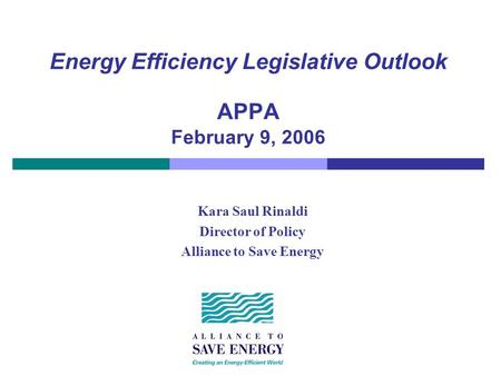 Energy Efficiency Legislative Outlook APPA February 9, 2006 Kara Saul Rinaldi Director of Policy Alliance to Save Energy.