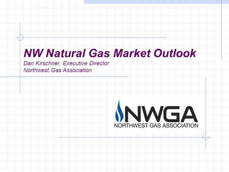 NW Natural Gas Market Outlook Dan Kirschner, Executive Director Northwest Gas Association.