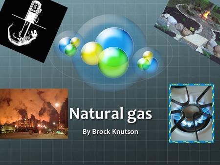 Natural gas By Brock Knutson What is natural gas? It is a gas that is used a lot inside of your home It is has a verity of uses. It is a flammable gas.