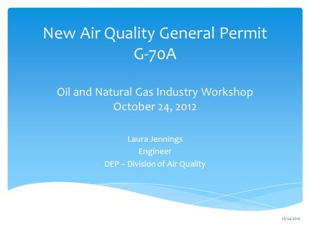 New Air Quality General Permit G-70A Oil and Natural Gas Industry Workshop October 24, 2012 Laura Jennings Engineer DEP – Division of Air Quality 10/24/2012.