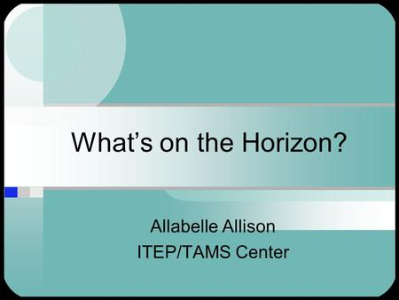 What's on the Horizon? Allabelle Allison ITEP/TAMS Center.