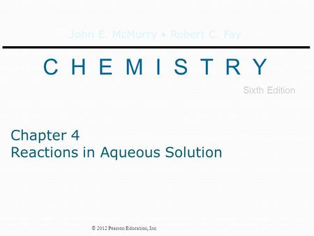 John E. McMurry Robert C. Fay C H E M I S T R Y Sixth Edition © 2012 Pearson Education, Inc. Chapter 4 Reactions in Aqueous Solution.