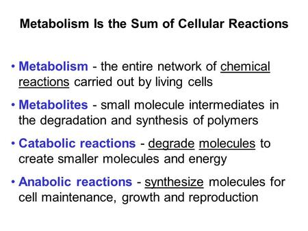 Metabolism Is the Sum of Cellular Reactions Metabolism - the entire network of chemical reactions carried out by living cells Metabolites - small molecule.