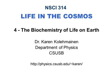 NSCI 314 LIFE IN THE COSMOS 4 - The Biochemistry of Life on Earth Dr. Karen Kolehmainen Department of Physics CSUSB