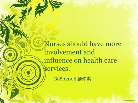 Nurses should have more involvement and influence on health care services. B9802006 劉仲淇.