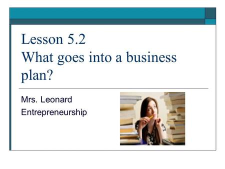 Lesson 5.2 What goes into a business plan? Mrs. Leonard Entrepreneurship.