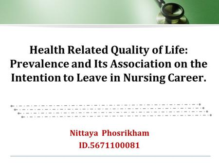 Health Related Quality of Life: Prevalence and Its Association on the Intention to Leave in Nursing Career. Nittaya Phosrikham ID.5671100081.