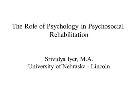 The Role of Psychology in Psychosocial Rehabilitation Srividya Iyer, M.A. University of Nebraska - Lincoln.