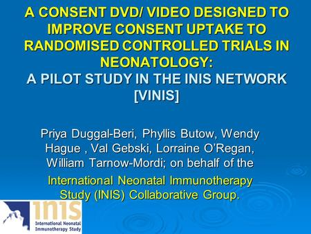 A CONSENT DVD/ VIDEO DESIGNED TO IMPROVE CONSENT UPTAKE TO RANDOMISED CONTROLLED TRIALS IN NEONATOLOGY: A PILOT STUDY IN THE INIS NETWORK [VINIS] Priya.