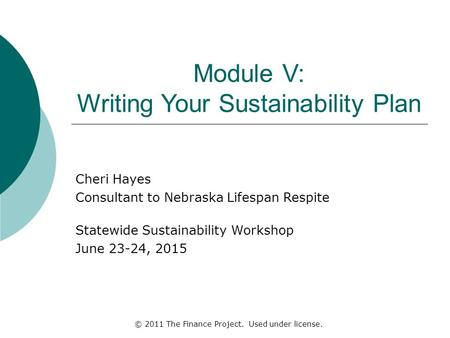 Module V: Writing Your Sustainability Plan Cheri Hayes Consultant to Nebraska Lifespan Respite Statewide Sustainability Workshop June 23-24, 2015 © 2011.