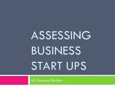 ASSESSING BUSINESS START UPS AS Business Studies.