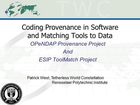 Coding Provenance in Software and Matching Tools to Data OPeNDAP Provenance Project And ESIP ToolMatch Project Patrick West, Tetherless World Constellation.