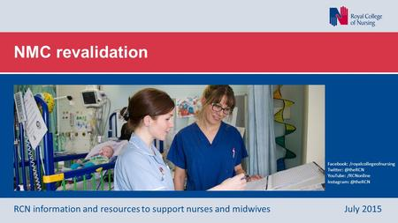 NMC revalidation RCN information and resources to support nurses and midwivesJuly 2015 Facebook: /royalcollegeofnursing YouTube: /RCNonline.