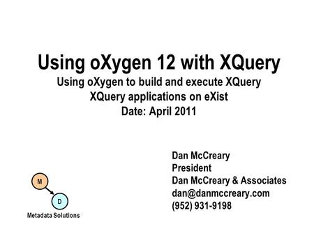 Using oXygen 12 with XQuery Using oXygen to build and execute XQuery XQuery applications on eXist Date: April 2011 Dan McCreary President Dan McCreary.