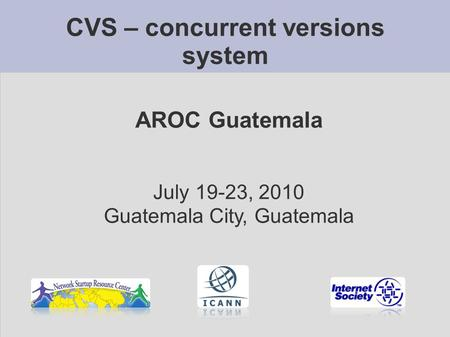 CVS – concurrent versions system AROC Guatemala July 19-23, 2010 Guatemala City, Guatemala.