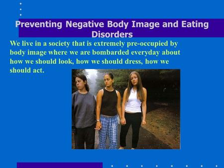 eating disorders and negative body images Negative body image may also lead to an eating disorder it is time that women stop judging their bodies harshly and learn to appreciate their inner being, soul, and spirit a women's body is a biological masterpiece women can menstruate, ovulate and create life.