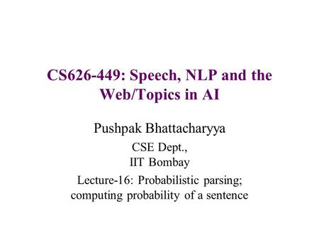 CS626-449: Speech, NLP and the Web/Topics in AI Pushpak Bhattacharyya CSE Dept., IIT Bombay Lecture-16: Probabilistic parsing; computing probability of.