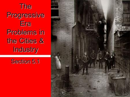 The Progressive Era Problems in the Cities & Industry Section 5.1.
