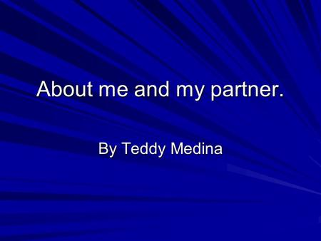 About me and my partner. By Teddy Medina. About my partner. My partner's name is Mike Gull He is in the 11 th grade, and went to Millennium High School.