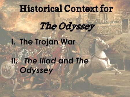 Historical Context for The Odyssey I.The Trojan War II. The Iliad and The Odyssey.