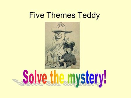 Five Themes Teddy. Where is Teddy? Create a poster! It should… Contain a picture of Teddy in a mystery location. Give clues to where Teddy is by using.