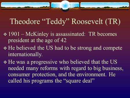 "Theodore ""Teddy"" Roosevelt (TR)  1901 – McKinley is assassinated: TR becomes president at the age of 42  He believed the US had to be strong and compete."